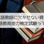 日本語教師に欠かせない資格!日本語教育能力検定試験って何?