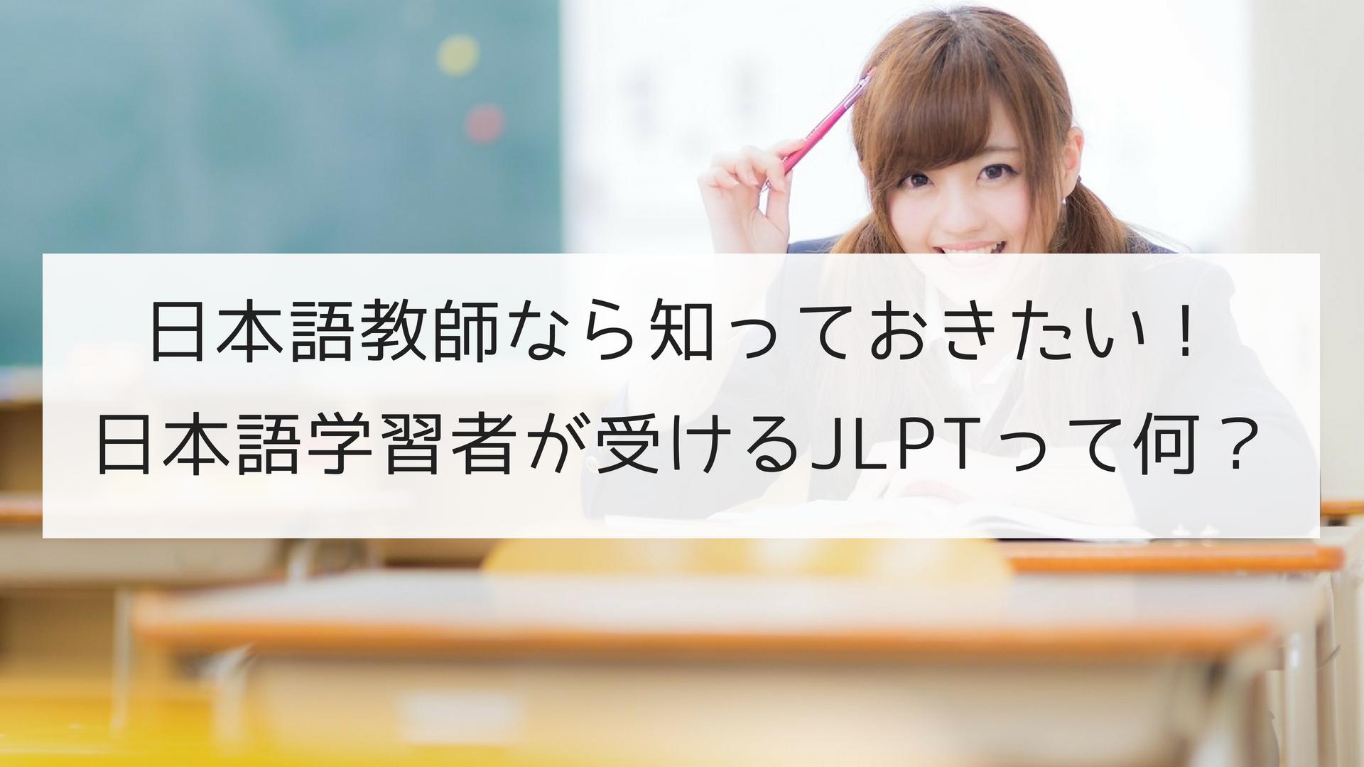 日本語教師なら知っておきたい!日本語学習者が受けるJLPTって何?